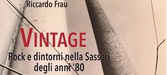 Riccardo Frau - Vintage - Rock e dintorni nella Sassari degli anni '80 - libro - Alfa Editrice - Sassari - recensione - 2021 - Simone La Croce - Sa Scena - 29 gennaio 2021